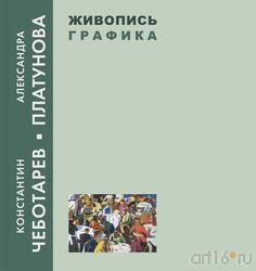Константин Чеботарев-Александра Платунова. Живопись. Графика (обложка книги)